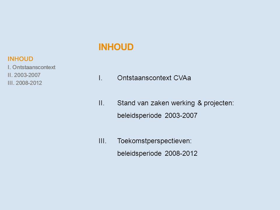 INHOUD I.Ontstaanscontext CVAa II.Stand van zaken werking & projecten: beleidsperiode 2003-2007 III. Toekomstperspectieven: beleidsperiode 2008-2012 I