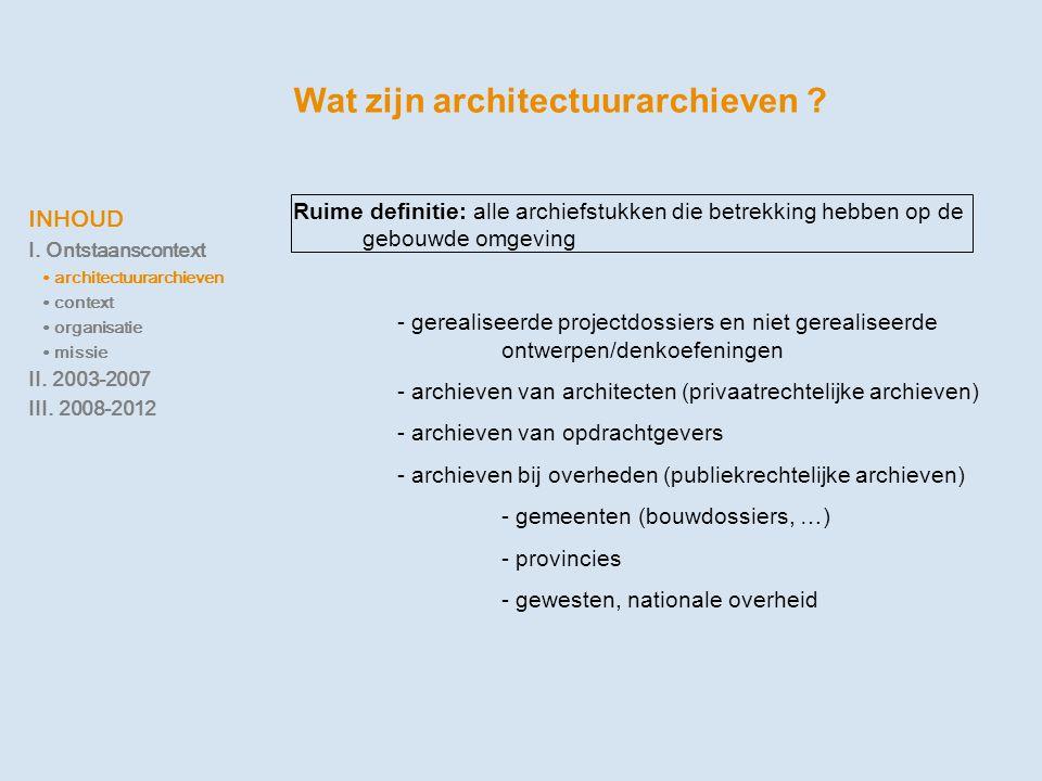 INHOUD I. Ontstaanscontext ∙ architectuurarchieven ∙ context ∙ organisatie ∙ missie II. 2003-2007 III. 2008-2012 Wat zijn architectuurarchieven ? Ruim