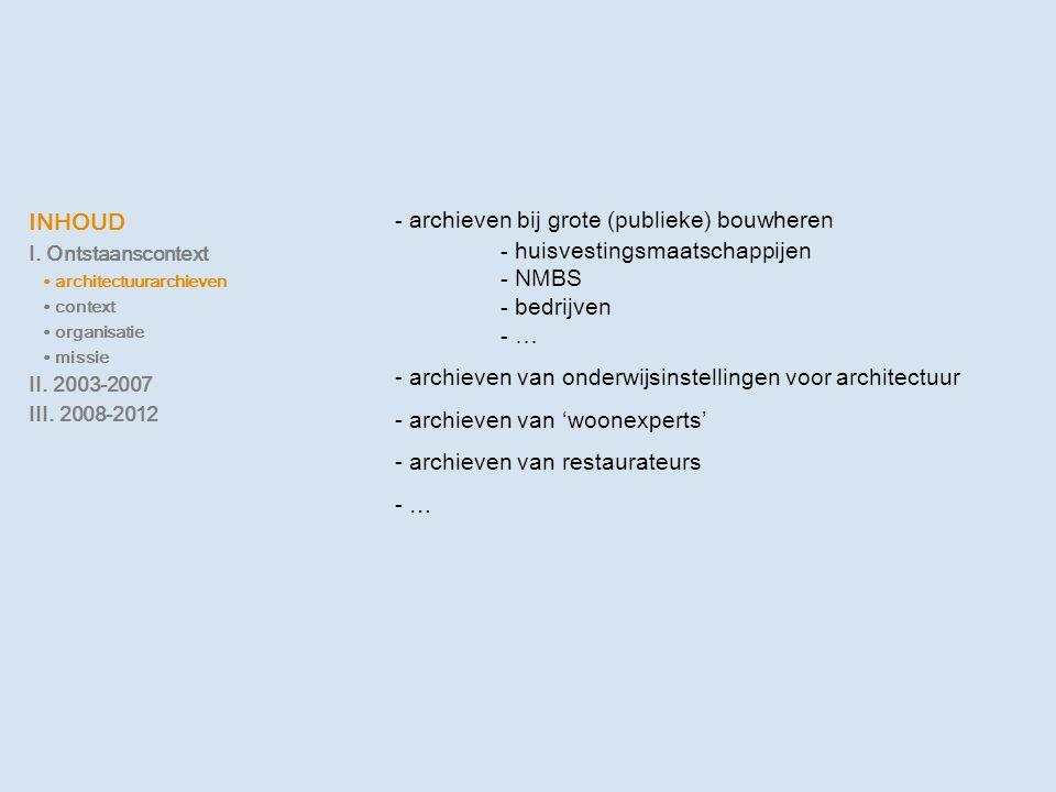 INHOUD I. Ontstaanscontext ∙ architectuurarchieven ∙ context ∙ organisatie ∙ missie II. 2003-2007 III. 2008-2012 - archieven bij grote (publieke) bouw
