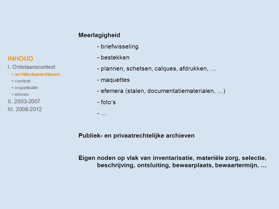 INHOUD I. Ontstaanscontext ∙ architectuurarchieven ∙ context ∙ organisatie ∙ missie II. 2003-2007 III. 2008-2012 Meerlagigheid - briefwisseling - best