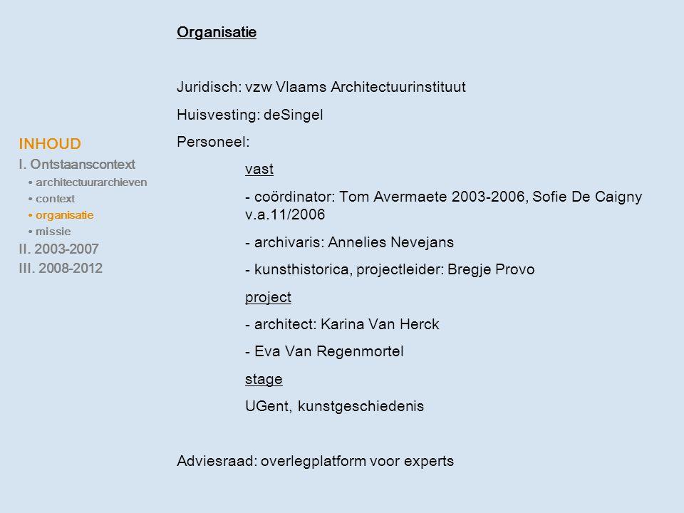 INHOUD I. Ontstaanscontext ∙ architectuurarchieven ∙ context ∙ organisatie ∙ missie II. 2003-2007 III. 2008-2012 Organisatie Juridisch: vzw Vlaams Arc