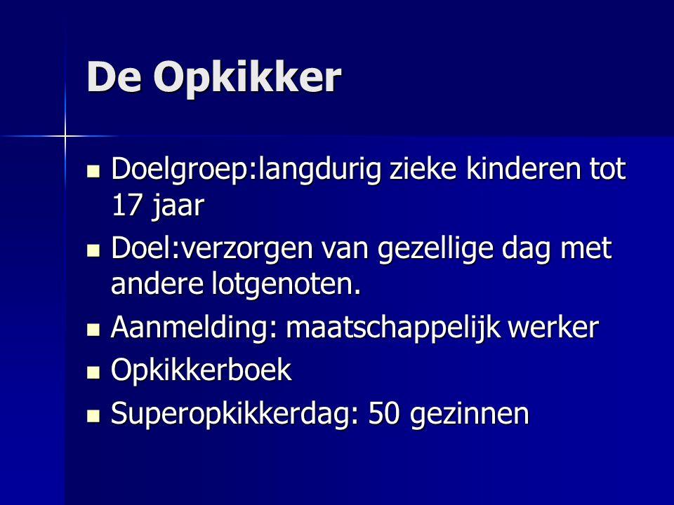 De Opkikker  Doelgroep:langdurig zieke kinderen tot 17 jaar  Doel:verzorgen van gezellige dag met andere lotgenoten.