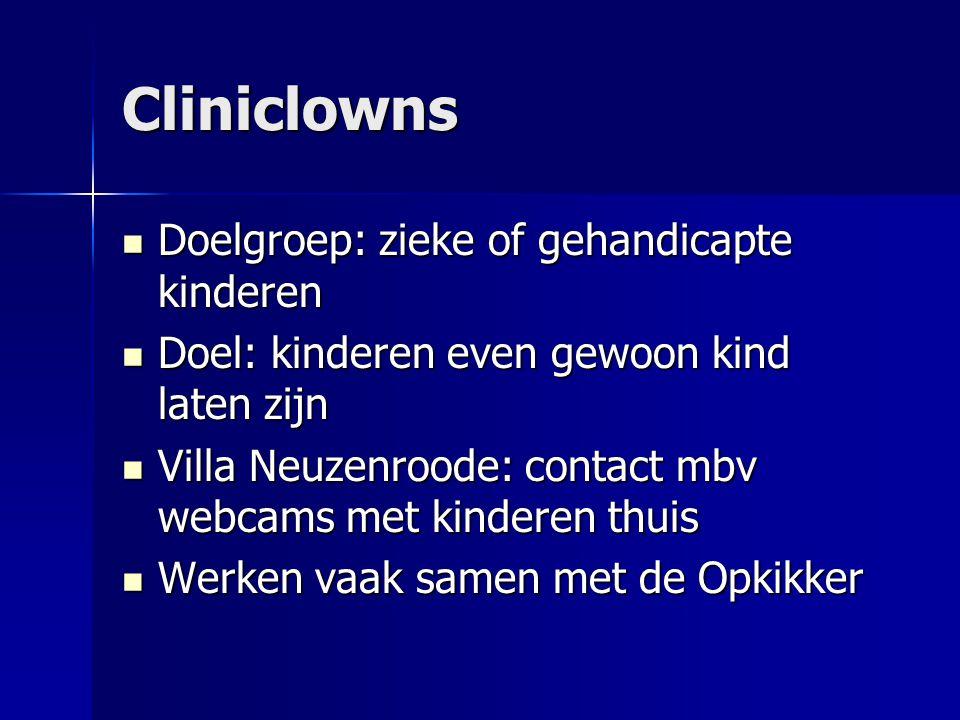 Cliniclowns  Doelgroep: zieke of gehandicapte kinderen  Doel: kinderen even gewoon kind laten zijn  Villa Neuzenroode: contact mbv webcams met kinderen thuis  Werken vaak samen met de Opkikker