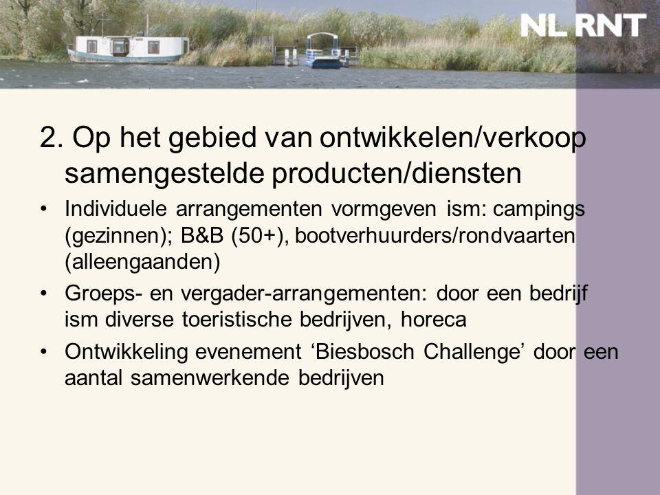 2. Op het gebied van ontwikkelen/verkoop samengestelde producten/diensten •Individuele arrangementen vormgeven ism: campings (gezinnen); B&B (50+), bo