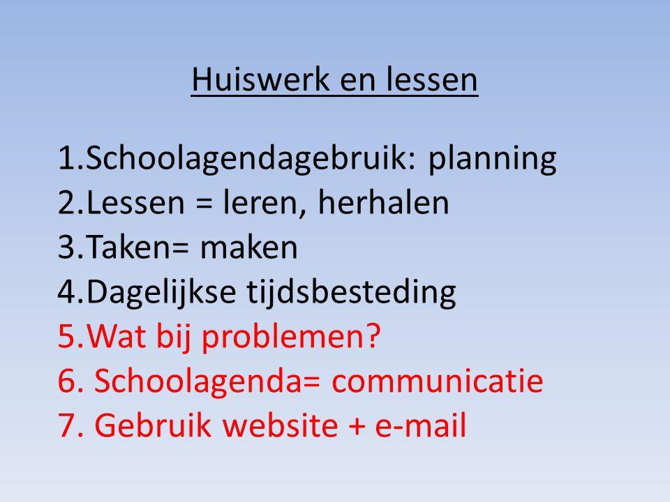 Huiswerk en lessen 1.Schoolagendagebruik: planning 2.Lessen = leren, herhalen 3.Taken= maken 4.Dagelijkse tijdsbesteding 5.Wat bij problemen? 6. Schoo