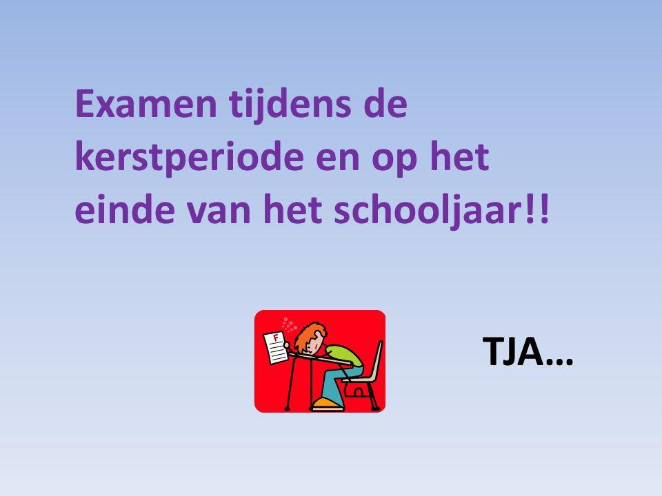 Examen tijdens de kerstperiode en op het einde van het schooljaar!! TJA…