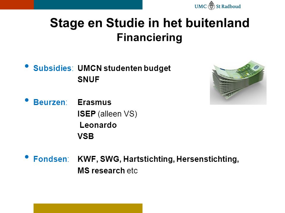 Stage en Studie in het buitenland Financiering • Subsidies: UMCN studenten budget SNUF • Beurzen: Erasmus ISEP (alleen VS) Leonardo VSB • Fondsen:KWF, SWG, Hartstichting, Hersenstichting, MS research etc