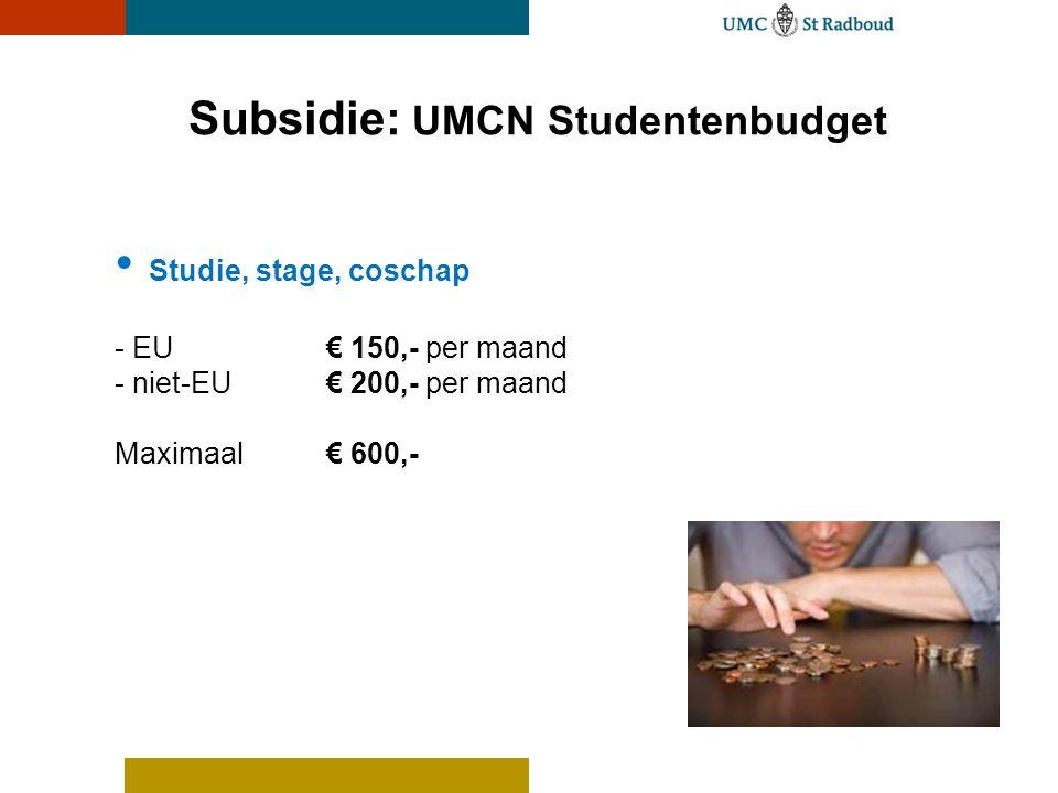 Subsidie: UMCN Studentenbudget • Studie, stage, coschap - EU € 150,- per maand - niet-EU€ 200,- per maand Maximaal€ 600,-