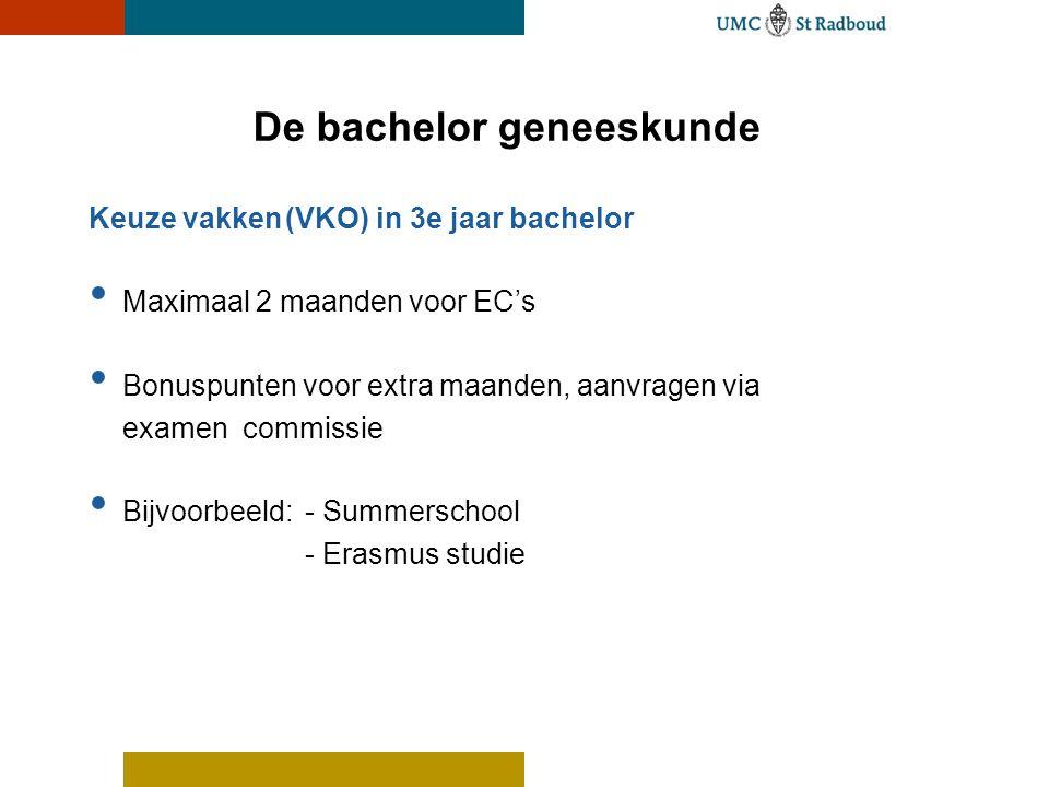 De bachelor geneeskunde Keuze vakken(VKO) in 3e jaar bachelor • Maximaal 2 maanden voor EC's • Bonuspunten voor extra maanden, aanvragen via examen co