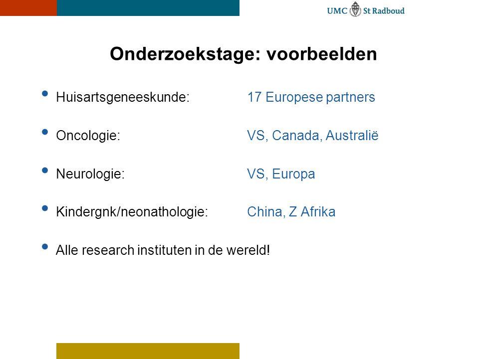 Onderzoekstage: voorbeelden • Huisartsgeneeskunde: 17 Europese partners • Oncologie: VS, Canada, Australië • Neurologie: VS, Europa • Kindergnk/neonat