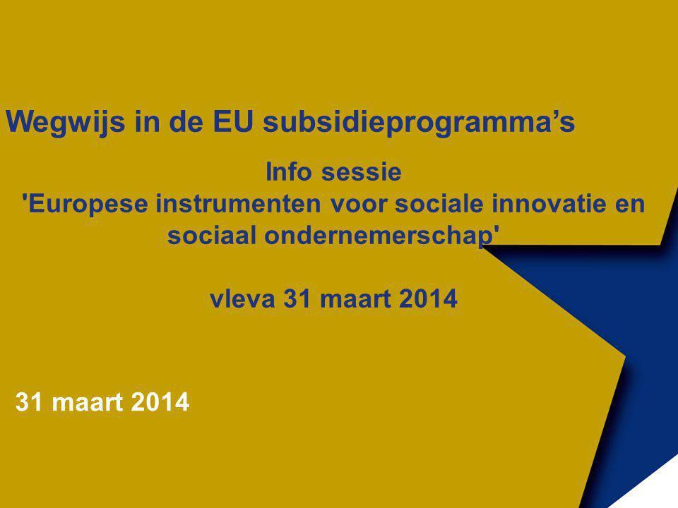 Wegwijs in de EU subsidieprogramma's Info sessie Europese instrumenten voor sociale innovatie en sociaal ondernemerschap vleva 31 maart 2014 31 maart 2014