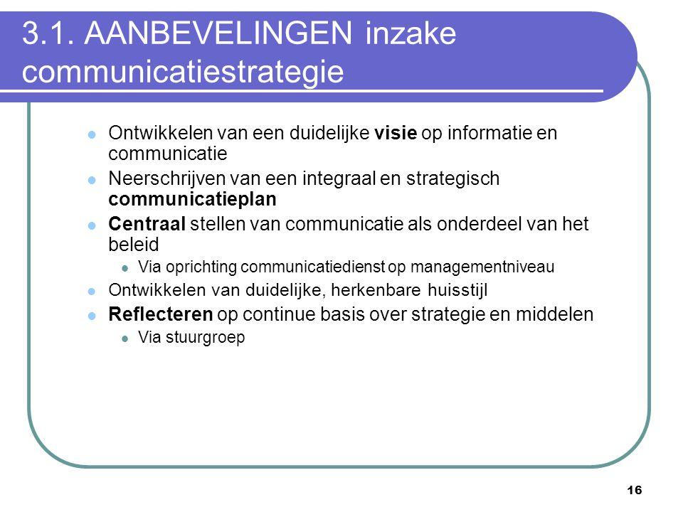 16 3.1. AANBEVELINGEN inzake communicatiestrategie  Ontwikkelen van een duidelijke visie op informatie en communicatie  Neerschrijven van een integr