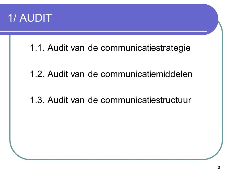 2 1/ AUDIT 1.1. Audit van de communicatiestrategie 1.2. Audit van de communicatiemiddelen 1.3. Audit van de communicatiestructuur
