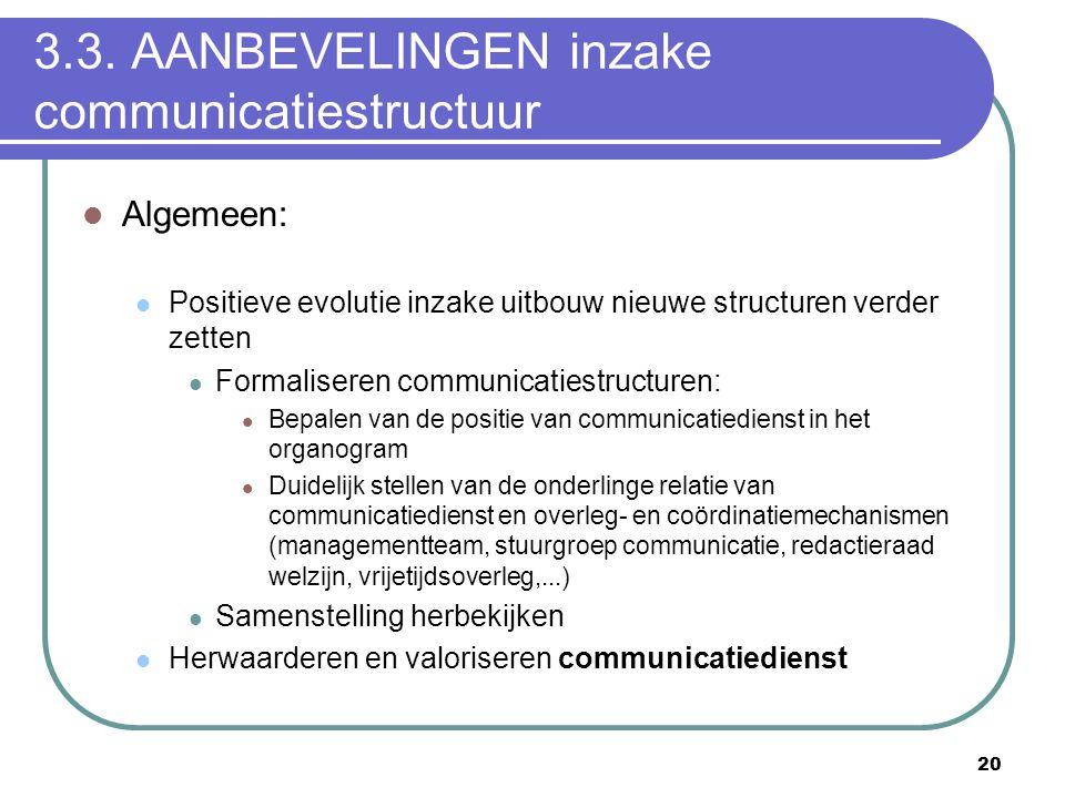 20 3.3. AANBEVELINGEN inzake communicatiestructuur  Algemeen:  Positieve evolutie inzake uitbouw nieuwe structuren verder zetten  Formaliseren comm
