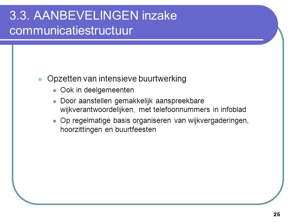 25 3.3. AANBEVELINGEN inzake communicatiestructuur  Opzetten van intensieve buurtwerking  Ook in deelgemeenten  Door aanstellen gemakkelijk aanspre