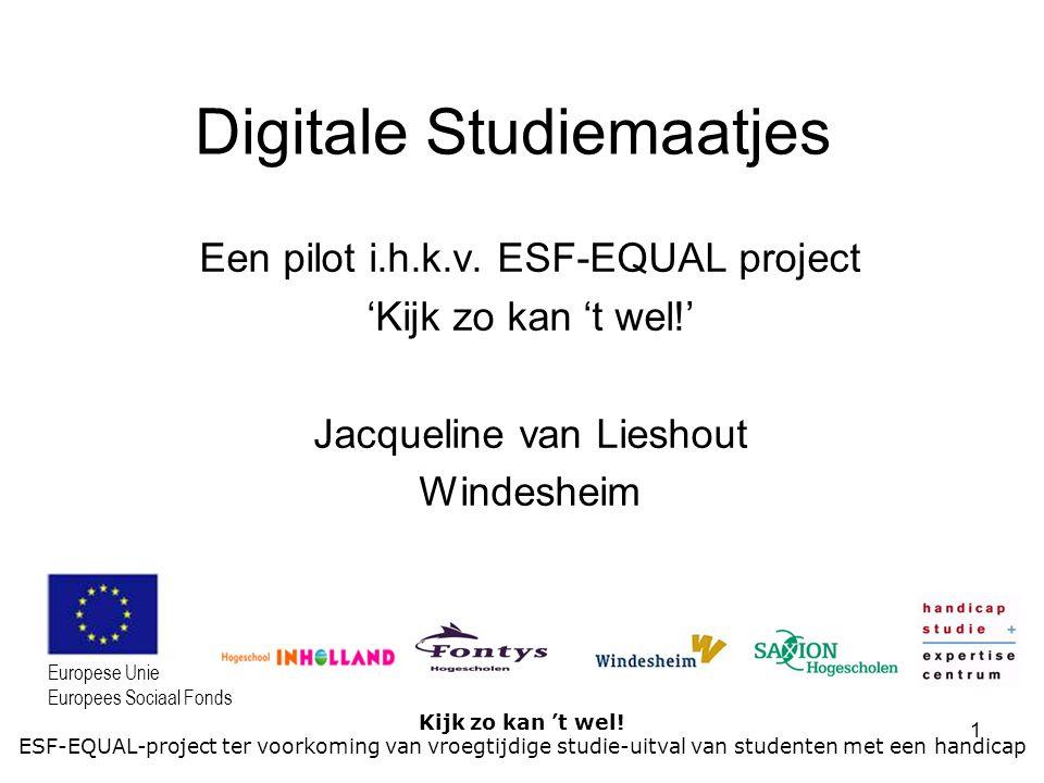 1 Kijk zo kan 't wel! ESF-EQUAL-project ter voorkoming van vroegtijdige studie-uitval van studenten met een handicap Europese Unie Europees Sociaal Fo