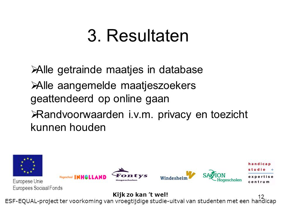 12 Kijk zo kan 't wel! ESF-EQUAL-project ter voorkoming van vroegtijdige studie-uitval van studenten met een handicap Europese Unie Europees Sociaal F