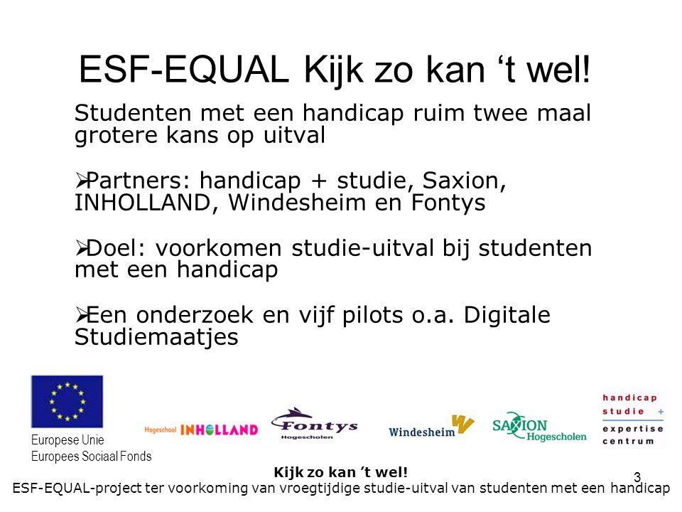 3 Kijk zo kan 't wel! ESF-EQUAL-project ter voorkoming van vroegtijdige studie-uitval van studenten met een handicap Europese Unie Europees Sociaal Fo