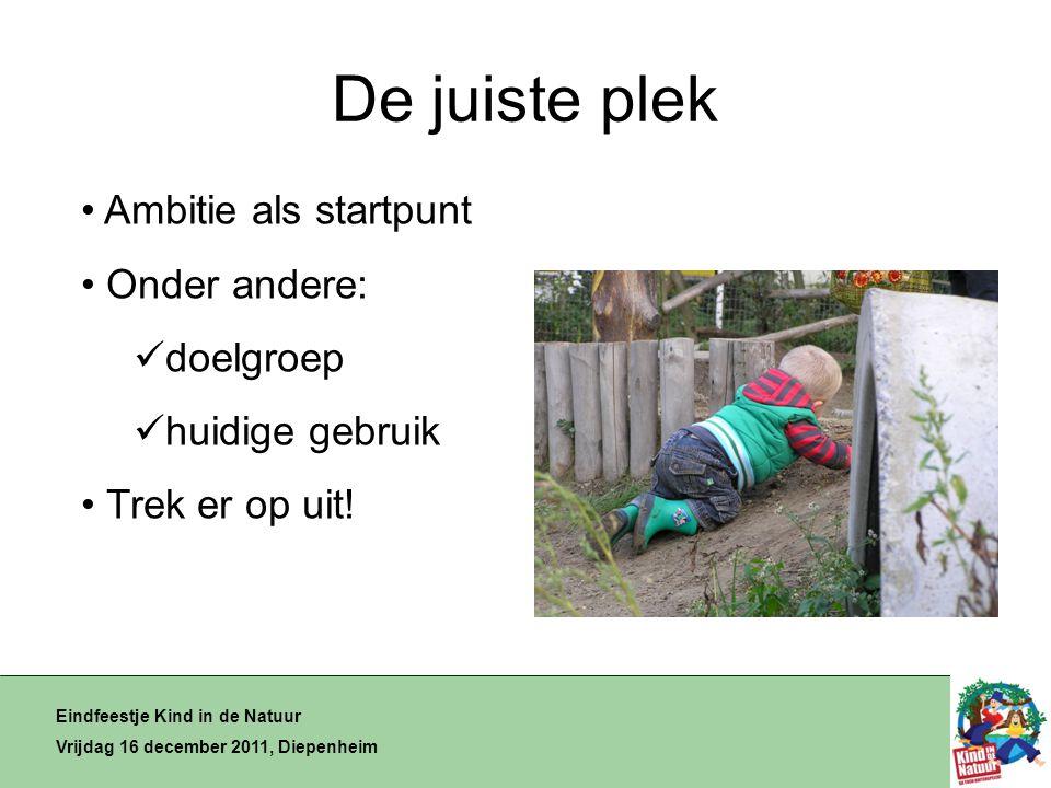 De juiste plek Eindfeestje Kind in de Natuur Vrijdag 16 december 2011, Diepenheim • Ambitie als startpunt • Onder andere:  doelgroep  huidige gebruik • Trek er op uit!