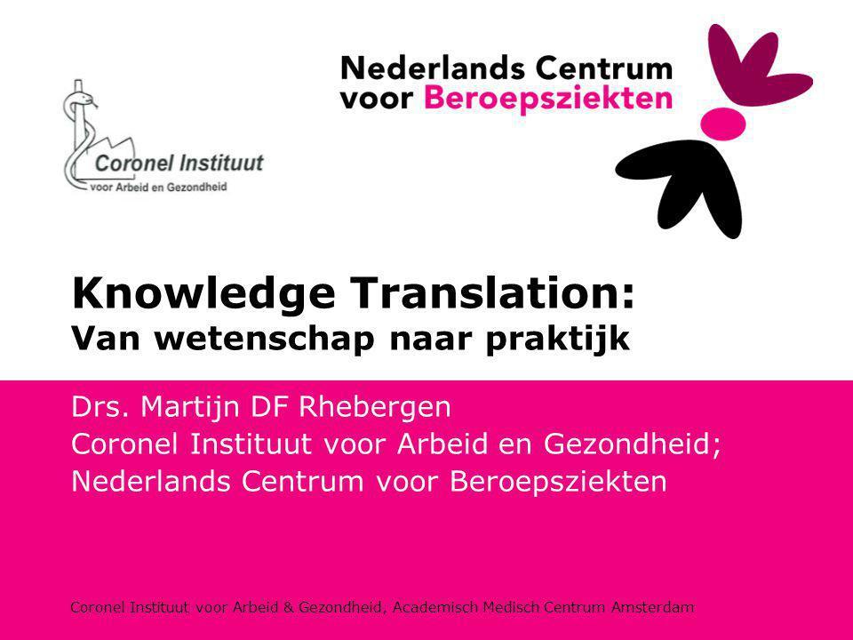 Coronel Instituut voor Arbeid & Gezondheid, Academisch Medisch Centrum Amsterdam Knowledge Translation: Van wetenschap naar praktijk Drs. Martijn DF R