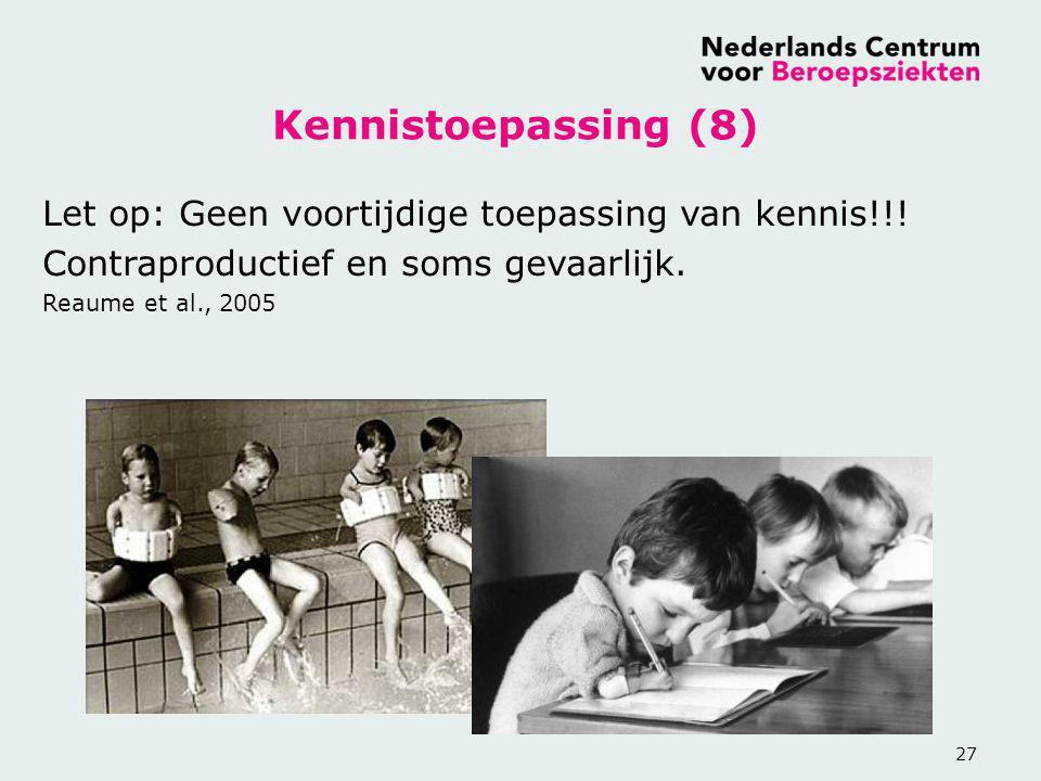 27 Kennistoepassing (8) Let op: Geen voortijdige toepassing van kennis!!! Contraproductief en soms gevaarlijk. Reaume et al., 2005