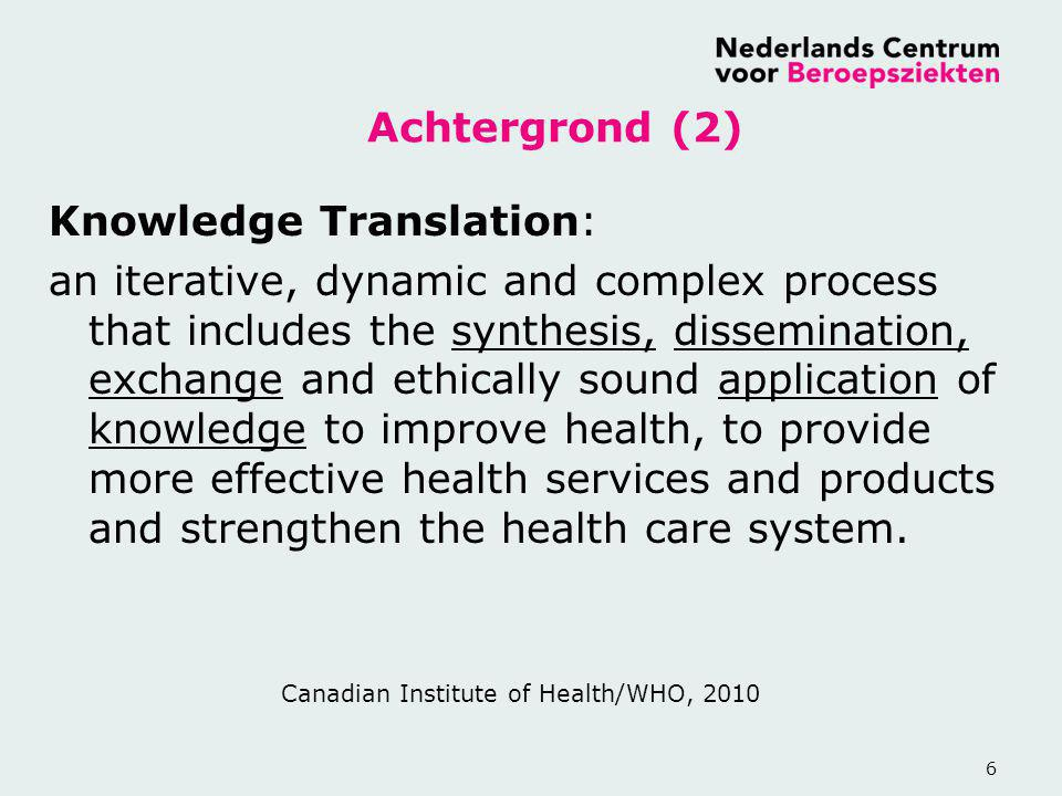 6 Achtergrond (2) Knowledge Translation: an iterative, dynamic and complex process that includes the synthesis, dissemination, exchange and ethically sound application of knowledge to improve health, to provide more effective health services and products and strengthen the health care system.