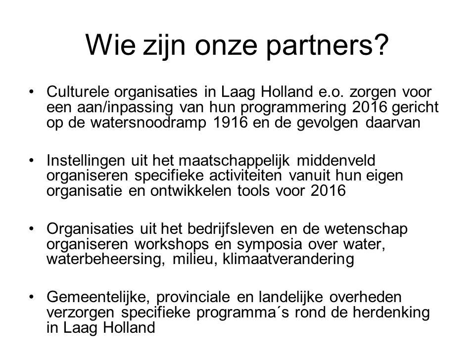 Wie zijn onze partners? •Culturele organisaties in Laag Holland e.o. zorgen voor een aan/inpassing van hun programmering 2016 gericht op de watersnood
