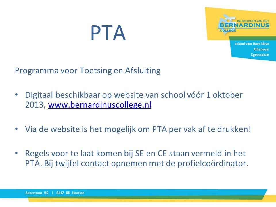 Programma voor Toetsing en Afsluiting • Digitaal beschikbaar op website van school vóór 1 oktober 2013, www.bernardinuscollege.nlwww.bernardinuscollege.nl • Via de website is het mogelijk om PTA per vak af te drukken.
