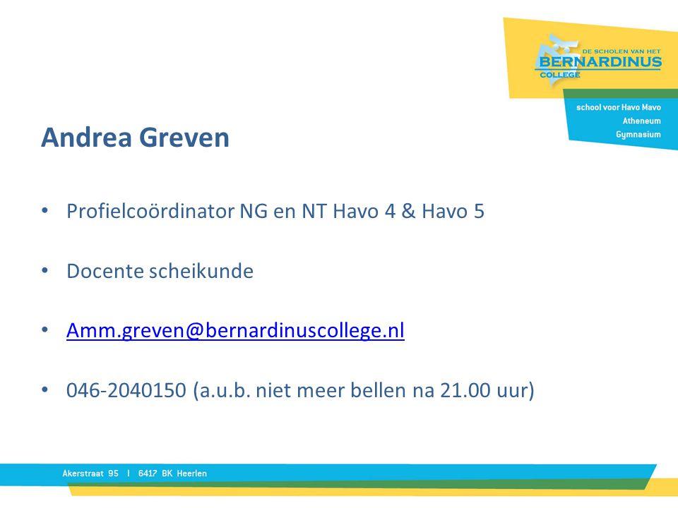 Andrea Greven • Profielcoördinator NG en NT Havo 4 & Havo 5 • Docente scheikunde • Amm.greven@bernardinuscollege.nl Amm.greven@bernardinuscollege.nl • 046-2040150 (a.u.b.