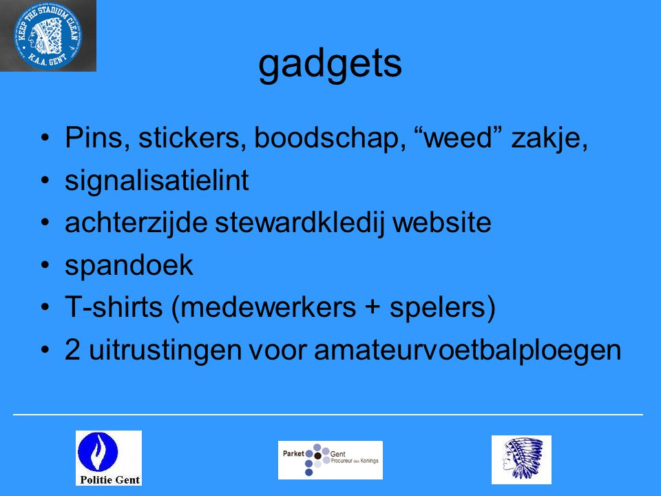 gadgets •Pins, stickers, boodschap, weed zakje, •signalisatielint •achterzijde stewardkledij website •spandoek •T-shirts (medewerkers + spelers) •2 uitrustingen voor amateurvoetbalploegen