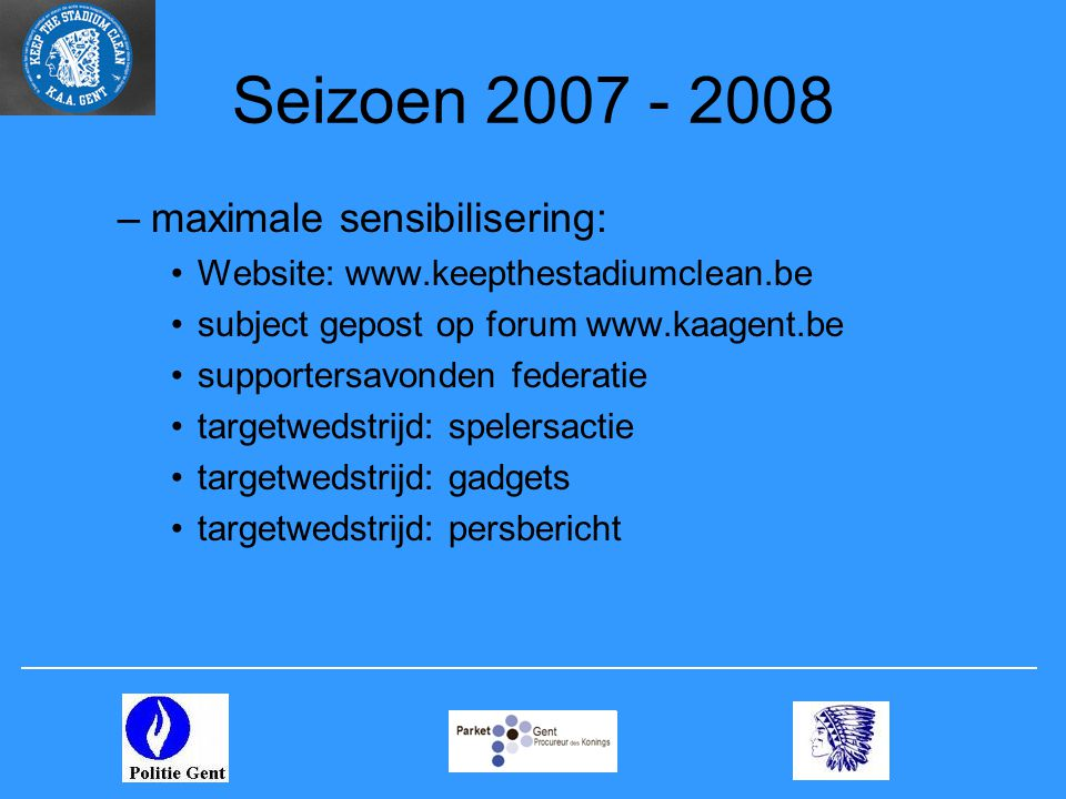 Seizoen 2007 - 2008 –maximale sensibilisering: •Website: www.keepthestadiumclean.be •subject gepost op forum www.kaagent.be •supportersavonden federat