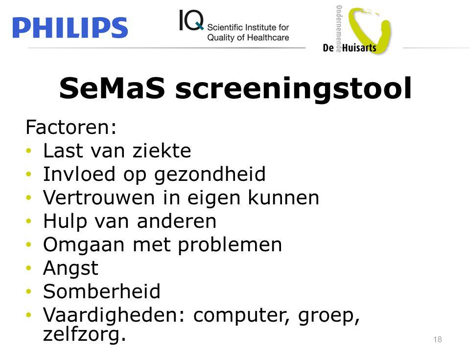 SeMaS screeningstool Factoren: • Last van ziekte • Invloed op gezondheid • Vertrouwen in eigen kunnen • Hulp van anderen • Omgaan met problemen • Angs