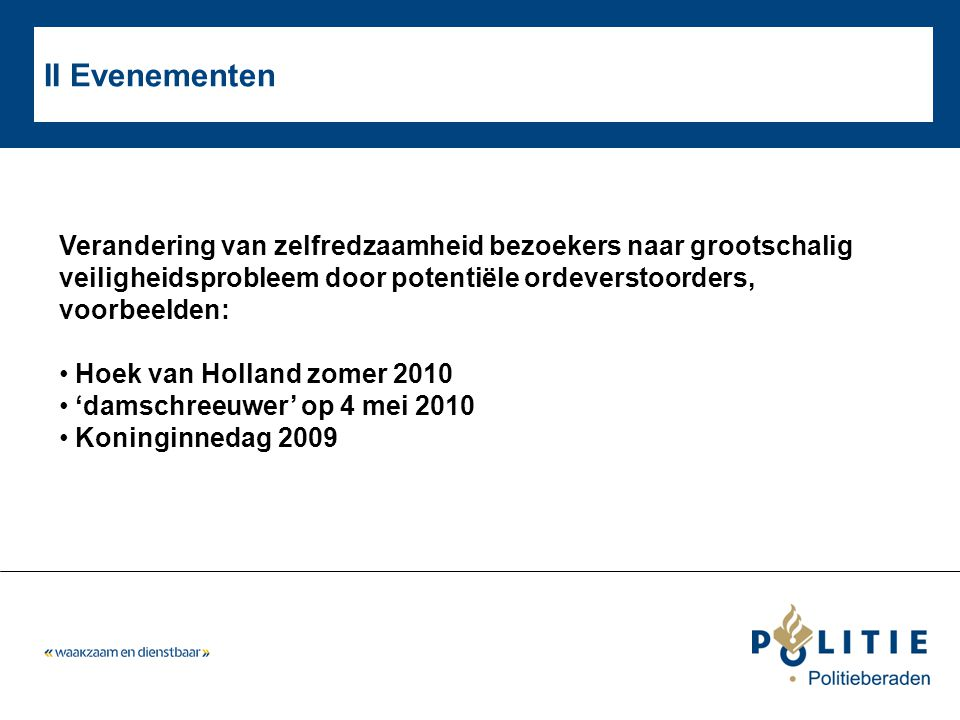 II Evenementen Verandering van zelfredzaamheid bezoekers naar grootschalig veiligheidsprobleem door potentiële ordeverstoorders, voorbeelden: • Hoek van Holland zomer 2010 • 'damschreeuwer' op 4 mei 2010 • Koninginnedag 2009