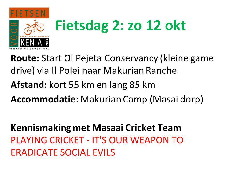 Fietsdag 2: zo 12 okt Route: Start Ol Pejeta Conservancy (kleine game drive) via Il Polei naar Makurian Ranche Afstand: kort 55 km en lang 85 km Accommodatie: Makurian Camp (Masai dorp) Kennismaking met Masaai Cricket Team PLAYING CRICKET - IT S OUR WEAPON TO ERADICATE SOCIAL EVILS