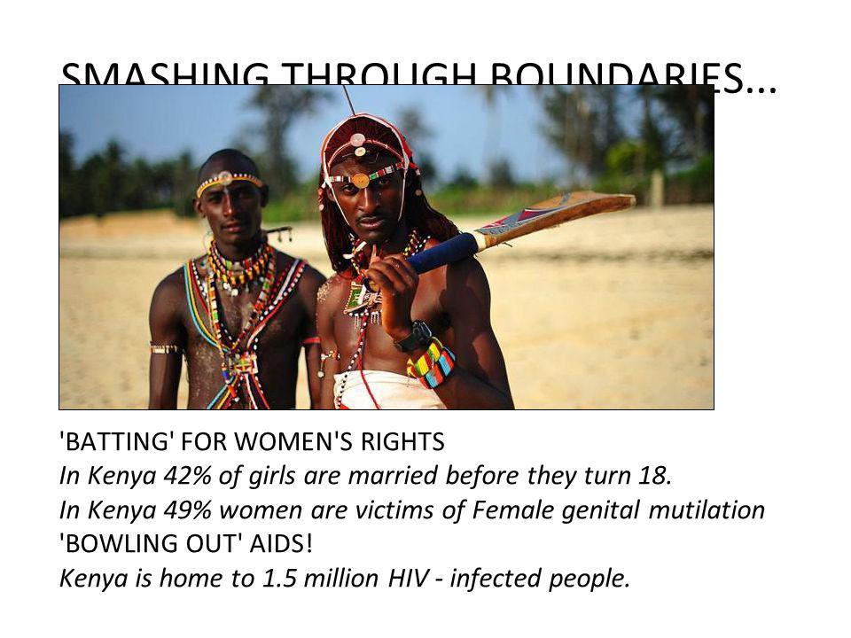 SMASHING THROUGH BOUNDARIES... 'BATTING' FOR WOMEN'S RIGHTS In Kenya 42% of girls are married before they turn 18. In Kenya 49% women are victims of F