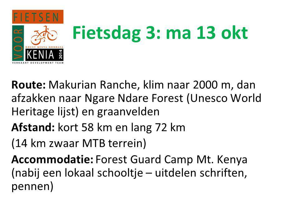 Fietsdag 3: ma 13 okt Route: Makurian Ranche, klim naar 2000 m, dan afzakken naar Ngare Ndare Forest (Unesco World Heritage lijst) en graanvelden Afstand: kort 58 km en lang 72 km (14 km zwaar MTB terrein) Accommodatie: Forest Guard Camp Mt.
