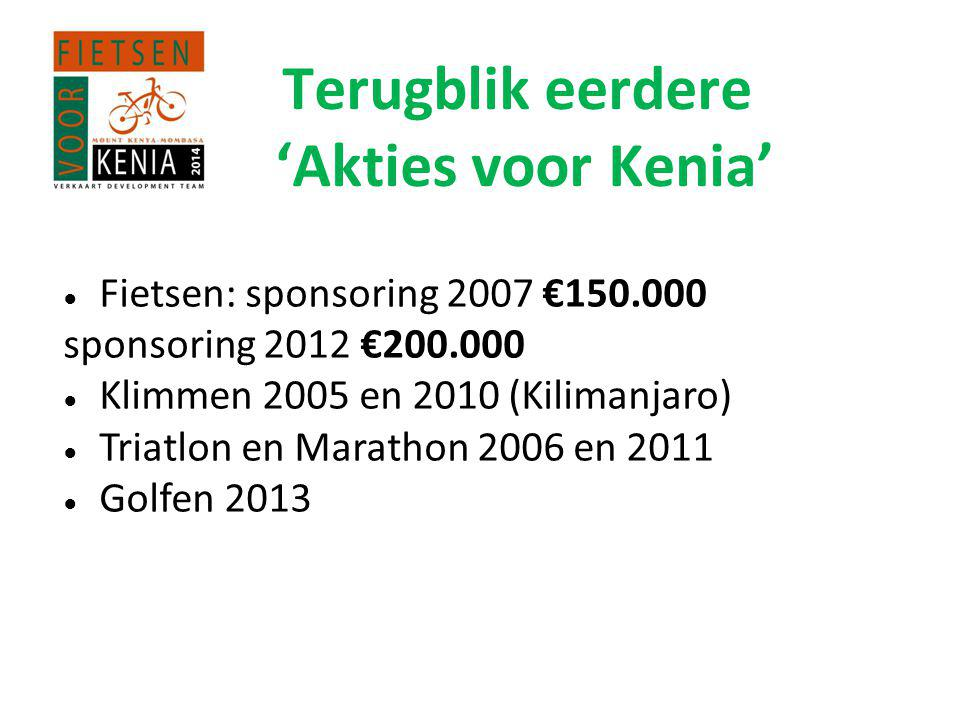 Terugblik eerdere 'Akties voor Kenia' ● Fietsen: sponsoring 2007 €150.000 sponsoring 2012 €200.000 ● Klimmen 2005 en 2010 (Kilimanjaro) ● Triatlon en Marathon 2006 en 2011 ● Golfen 2013