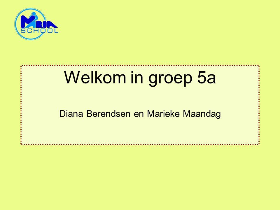 Welkom in groep 5a Diana Berendsen en Marieke Maandag