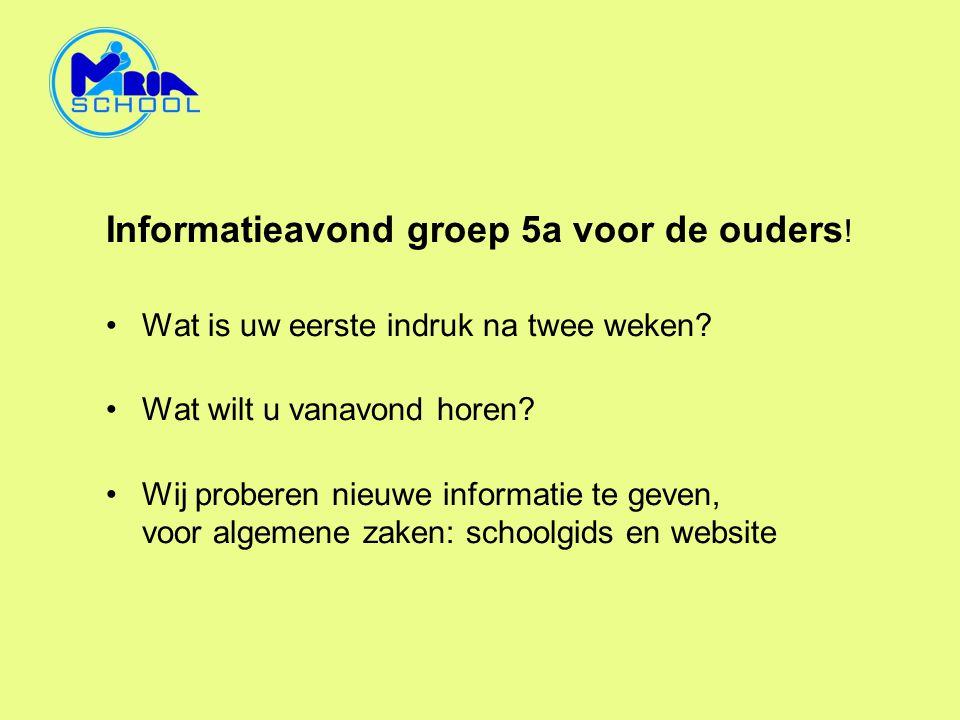 Informatieavond groep 5a voor de ouders ! •Wat is uw eerste indruk na twee weken? •Wat wilt u vanavond horen? •Wij proberen nieuwe informatie te geven
