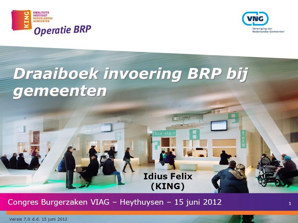 1 Draaiboek invoering BRP bij gemeenten Congres Burgerzaken VIAG – Heythuysen – 15 juni 2012 Idius Felix (KING) Versie 7.0 d.d.