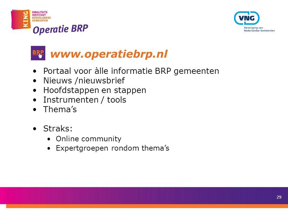 29 www.operatiebrp.nl •Portaal voor àlle informatie BRP gemeenten •Nieuws /nieuwsbrief •Hoofdstappen en stappen •Instrumenten / tools •Thema's •Straks: •Online community •Expertgroepen rondom thema's