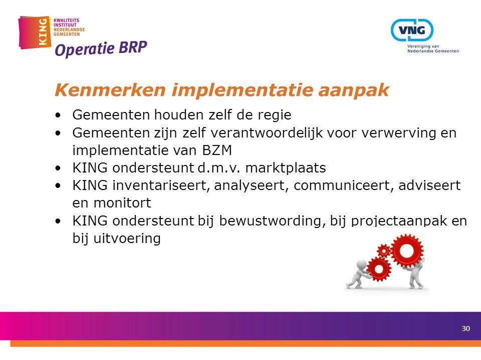 30 Kenmerken implementatie aanpak •Gemeenten houden zelf de regie •Gemeenten zijn zelf verantwoordelijk voor verwerving en implementatie van BZM •KING ondersteunt d.m.v.