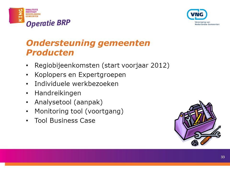 33 Ondersteuning gemeenten Producten • Regiobijeenkomsten (start voorjaar 2012) • Koplopers en Expertgroepen • Individuele werkbezoeken • Handreikingen • Analysetool (aanpak) • Monitoring tool (voortgang) • Tool Business Case