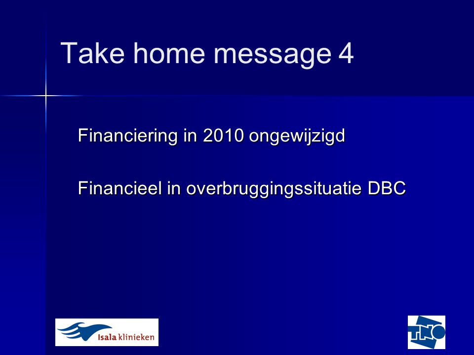 Take home message 4 Financiering in 2010 ongewijzigd Financieel in overbruggingssituatie DBC