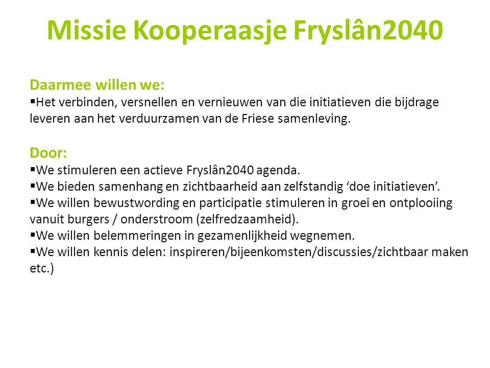 Missie Kooperaasje Fryslân2040 Daarmee willen we:  Het verbinden, versnellen en vernieuwen van die initiatieven die bijdrage leveren aan het verduurz