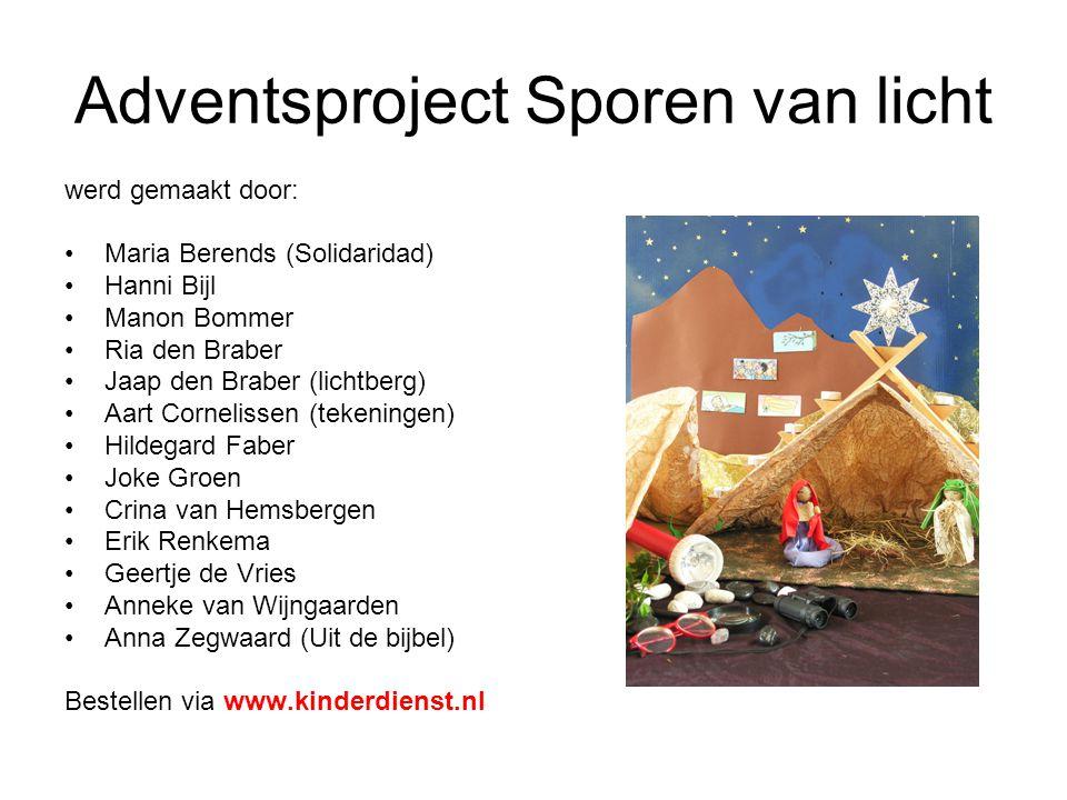 Adventsproject Sporen van licht werd gemaakt door: •Maria Berends (Solidaridad) •Hanni Bijl •Manon Bommer •Ria den Braber •Jaap den Braber (lichtberg) •Aart Cornelissen (tekeningen) •Hildegard Faber •Joke Groen •Crina van Hemsbergen •Erik Renkema •Geertje de Vries •Anneke van Wijngaarden •Anna Zegwaard (Uit de bijbel) Bestellen via www.kinderdienst.nl