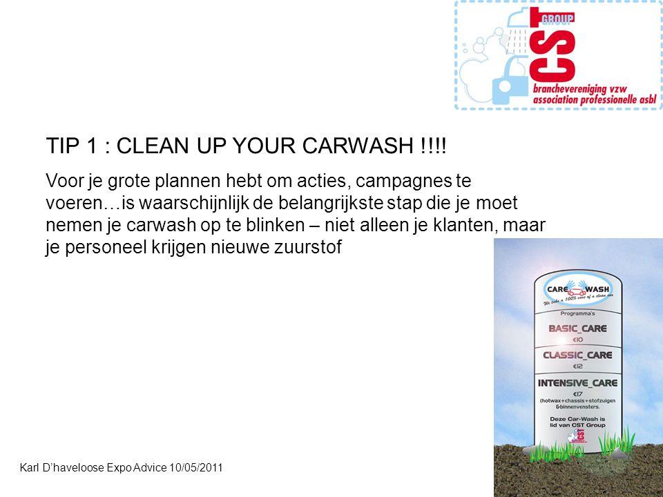 Karl D'haveloose Expo Advice 10/05/2011 TIP 1 : CLEAN UP YOUR CARWASH !!!! Voor je grote plannen hebt om acties, campagnes te voeren…is waarschijnlijk