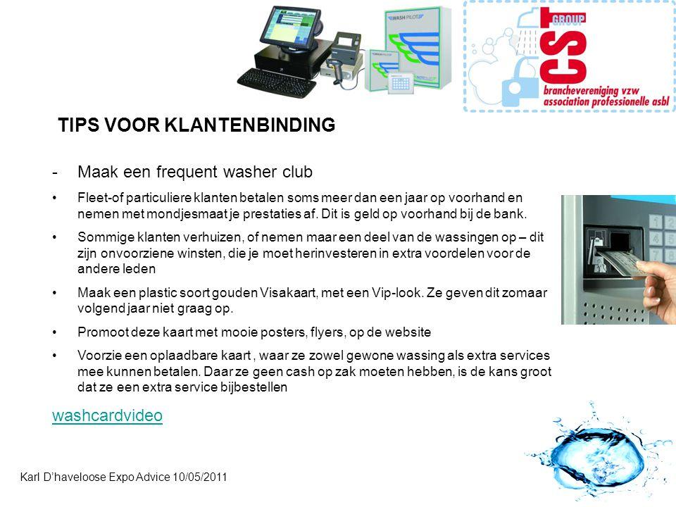 Karl D'haveloose Expo Advice 10/05/2011 TIPS VOOR KLANTENBINDING -Maak een frequent washer club •Fleet-of particuliere klanten betalen soms meer dan e