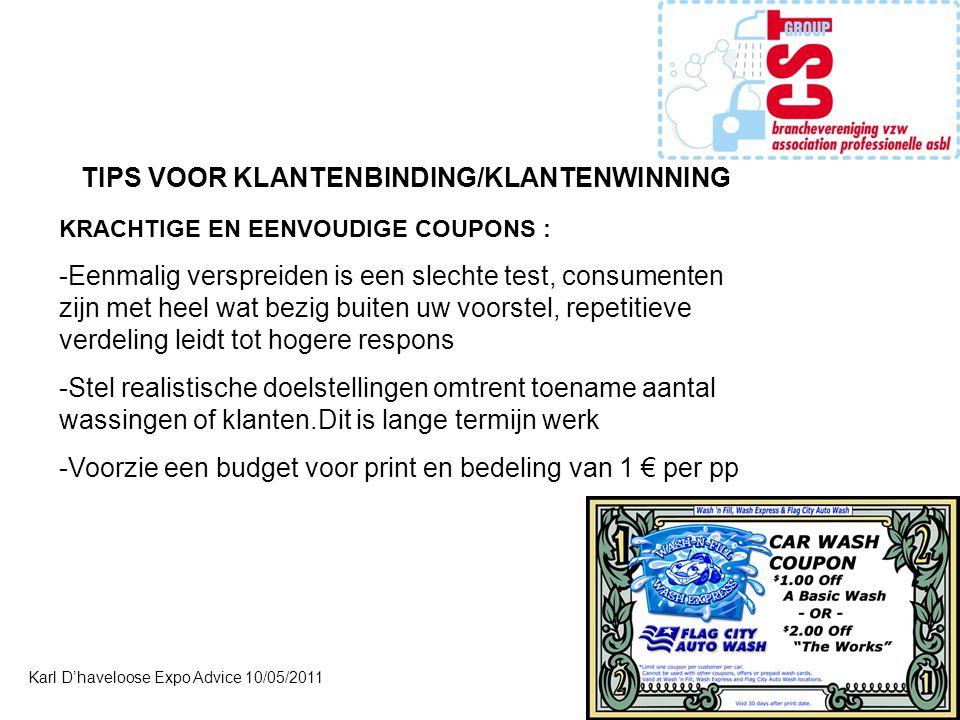 Karl D'haveloose Expo Advice 10/05/2011 TIPS VOOR KLANTENBINDING/KLANTENWINNING KRACHTIGE EN EENVOUDIGE COUPONS : -Eenmalig verspreiden is een slechte test, consumenten zijn met heel wat bezig buiten uw voorstel, repetitieve verdeling leidt tot hogere respons -Stel realistische doelstellingen omtrent toename aantal wassingen of klanten.Dit is lange termijn werk -Voorzie een budget voor print en bedeling van 1 € per pp