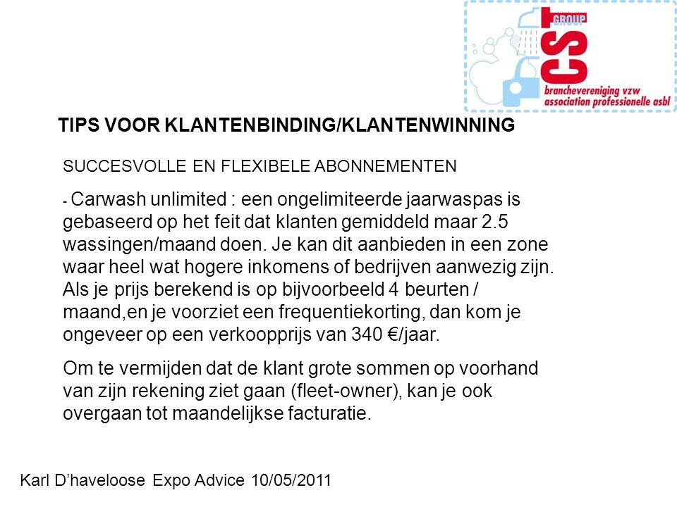 Karl D'haveloose Expo Advice 10/05/2011 TIPS VOOR KLANTENBINDING/KLANTENWINNING SUCCESVOLLE EN FLEXIBELE ABONNEMENTEN - Carwash unlimited : een ongelimiteerde jaarwaspas is gebaseerd op het feit dat klanten gemiddeld maar 2.5 wassingen/maand doen.